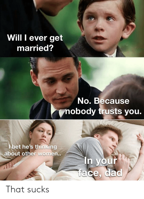 I Bet Hes Thinking: Will I ever get  married?  No. Because  nobody trusts you.  I bet he's thinking  about other women..  In your  face, dad That sucks