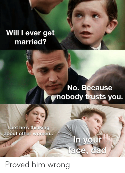 I Bet Hes Thinking: Will I ever get  married?  No. Because  nobody trusts you.  I bet he's thinking  about other women..  In your  face, dad Proved him wrong