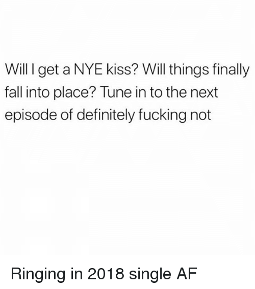 Af, Definitely, and Fall: Will I get a NYE kiss? Will things finally  fall into place? Tune in to the next  episode of definitely fucking not Ringing in 2018 single AF