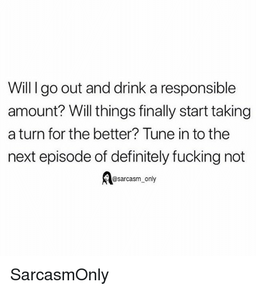Definitely, Fucking, and Funny: Will I go out and drink a responsible  amount? Will things finally start taking  a turn for the better? Tune in to the  next episode of definitely fucking not  @sarcasm_only SarcasmOnly