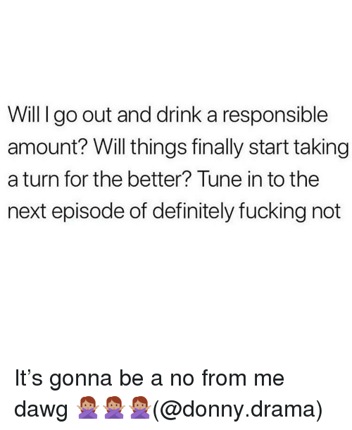 Definitely, Fucking, and Memes: Will I go out and drink a responsible  amount? Will things finally start taking  a turn for the better? Tune in to the  next episode of definitely fucking not It's gonna be a no from me dawg 🙅🏽‍♀️🙅🏽‍♀️🙅🏽‍♀️(@donny.drama)