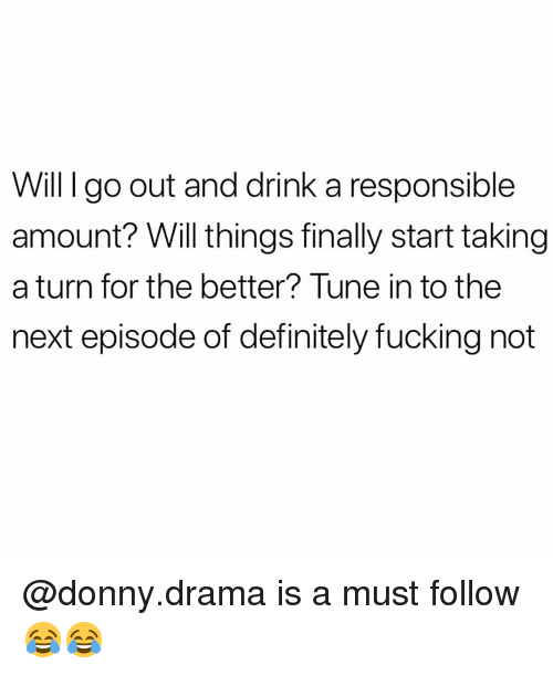 Definitely, Fucking, and Memes: Will I go out and drink a responsible  amount? Will things finally start taking  a turn for the better? Tune in to the  next episode of definitely fucking not @donny.drama is a must follow 😂😂