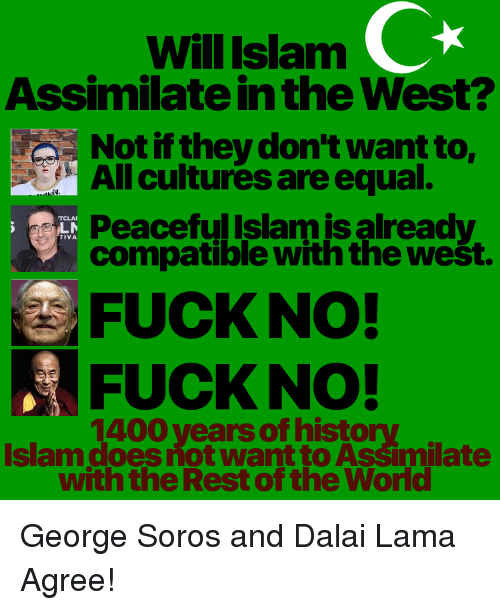 Equalism: Will Islanm  Assimilate in the West?  CR  Not if they don't want to  All cultures are equal.  Peaceful Islam is already  TCLAI  TIVA  compatible with the west.  FUCK NO!  FUCK NO!  1400 vears of histo  Islam does not want to Assimilate  with the Rest of the World
