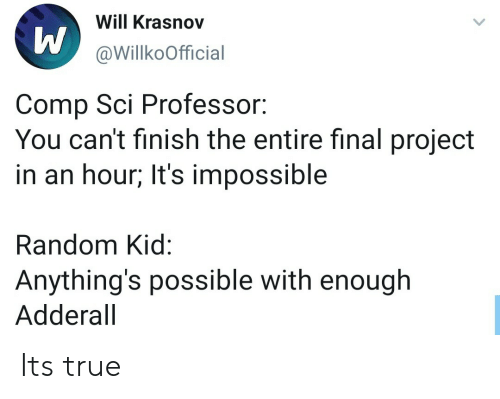 True, Adderall, and Random: Will Krasnov  @WillkoOfficial  Comp Sci Professor:  You can't finish the entire final project  in an hour; It's impossible  Random Kid:  Anything's possible with enough  Adderall Its true