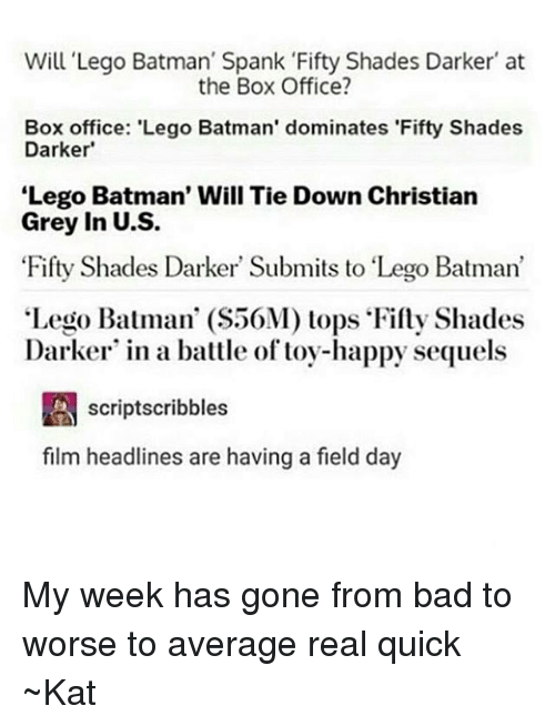 "Averagers: Will Lego Batman' Spank Fifty Shades Darker at  the Box Office?  Box office: 'Lego Batman' dominates 'Fifty Shades  Darker'  Lego Batman' Will Tie Down Christian  Grey in U.S.  Fifty Shades Darker Submits to ""Lego Batman'  Lego Batman' (S50M) tops Fifty Shades  Darker in a battle of toy-happy sequels  A scriptscribbles  film headlines are having a field day My week has gone from bad to worse to average real quick ~Kat"