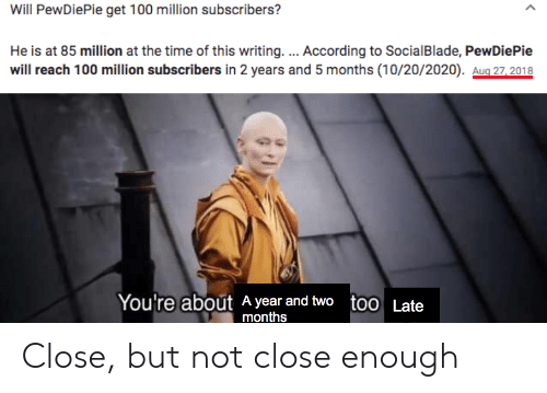 Time, According, and Reach: Will PewDiePie get 100 million subscribers?  He is at 85 million at the time of this writing. ... According to SocialBlade, PewDiePie  will reach 100 million subscribers in 2 years and 5 months (10/20/2020). Aug 27,2018  You're about A year and two too Late  months Close, but not close enough