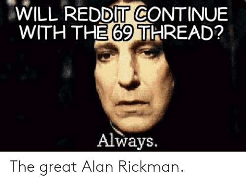 Rickman: WILL REDDIT CONTINUE  WITH THE 69 THREAD?  Always. The great Alan Rickman.