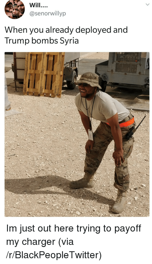 Blackpeopletwitter, Syria, and Trump: Will  @senorwillyp  When you already deployed and  Trump bombs Syria <p>Im just out here trying to payoff my charger (via /r/BlackPeopleTwitter)</p>
