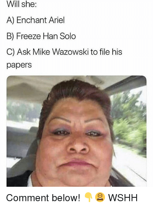 Ariel, Han Solo, and Memes: Will  she:  A) Enchant Ariel  B) Freeze Han Solo  C) Ask Mike Wazowski to file his  papers Comment below! 👇😩 WSHH