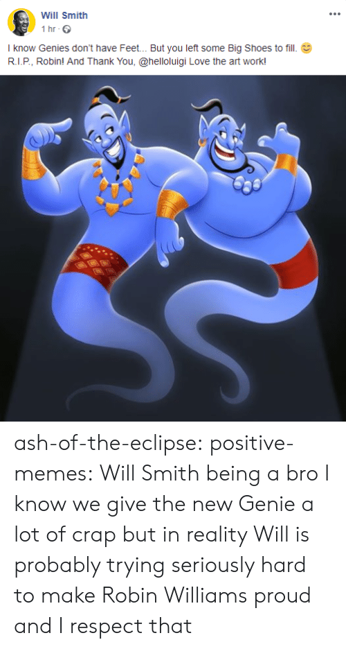 Ash, Love, and Memes: Will Smith  1 hr  I know Genies don't have Feet... But you left some Big Shoes to fill  R.I.P, Robin! And Thank You, @helloluigi Love the art work! ash-of-the-eclipse: positive-memes: Will Smith being a bro  I know we give the new Genie a lot of crap but in reality Will is probably trying seriously hard to make Robin Williams proud and I respect that
