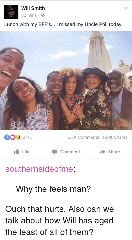 "Tumblr, Will Smith, and Blog: Will Smith  52 mins.  Lunch with my BFF's... I missed my Uncle Phil today  271K  5.3K Comments 16.1K Shares  Like  Comment  Share <p><a href=""https://southernsideofme.tumblr.com/post/158943596268/why-the-feels-man"" class=""tumblr_blog"">southernsideofme</a>:</p>  <blockquote><p>Why the feels man?</p></blockquote>  <p>Ouch that hurts. Also can we talk about how Will has aged the least of all of them?</p>"