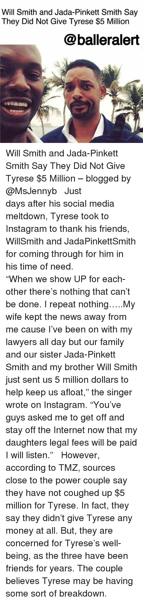 """Family, Friends, and Instagram: Will Smith and Jada-Pinkett Smith Say  They Did Not Give Tyrese $5 Million  @balleralert Will Smith and Jada-Pinkett Smith Say They Did Not Give Tyrese $5 Million – blogged by @MsJennyb ⠀⠀⠀⠀⠀⠀⠀ ⠀⠀⠀⠀⠀⠀⠀ Just days after his social media meltdown, Tyrese took to Instagram to thank his friends, WillSmith and JadaPinkettSmith for coming through for him in his time of need. ⠀⠀⠀⠀⠀⠀⠀⠀⠀⠀⠀⠀⠀⠀ ⠀⠀⠀⠀⠀⠀⠀ """"When we show UP for each-other there's nothing that can't be done. I repeat nothing…..My wife kept the news away from me cause I've been on with my lawyers all day but our family and our sister Jada-Pinkett Smith and my brother Will Smith just sent us 5 million dollars to help keep us afloat,"""" the singer wrote on Instagram. """"You've guys asked me to get off and stay off the Internet now that my daughters legal fees will be paid I will listen."""" ⠀⠀⠀⠀⠀⠀⠀ ⠀⠀⠀⠀⠀⠀⠀ However, according to TMZ, sources close to the power couple say they have not coughed up $5 million for Tyrese. In fact, they say they didn't give Tyrese any money at all. But, they are concerned for Tyrese's well-being, as the three have been friends for years. The couple believes Tyrese may be having some sort of breakdown."""