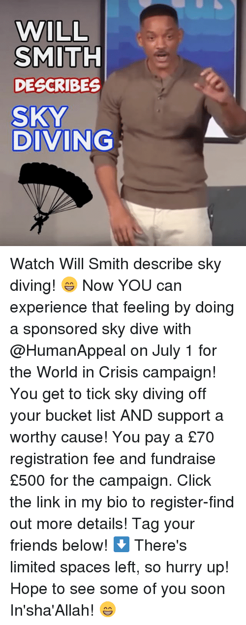 Bucket List, Click, and Friends: WILL  SMITH  DESCRIBES  SKY  DIVING Watch Will Smith describe sky diving! 😁 Now YOU can experience that feeling by doing a sponsored sky dive with @HumanAppeal on July 1 for the World in Crisis campaign! You get to tick sky diving off your bucket list AND support a worthy cause! You pay a £70 registration fee and fundraise £500 for the campaign. Click the link in my bio to register-find out more details! Tag your friends below! ⬇️ There's limited spaces left, so hurry up! Hope to see some of you soon In'sha'Allah! 😁
