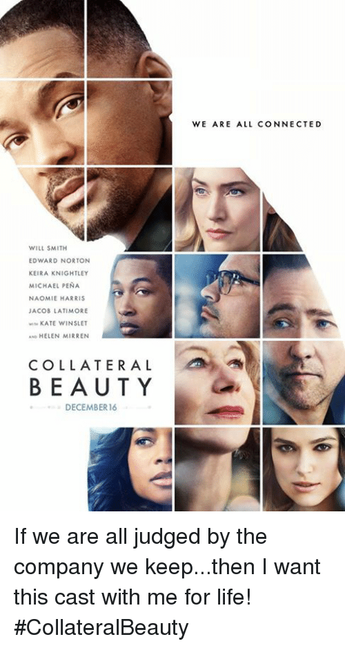 Beautiful, Dank, and Life: WILL SMITH  EDWARD NORTON  KEIRA KNIGHTLEY  MICHAEL PENA  NAOMIE HARRIS  JACOB LATIMORE  KATE WINSLET  AND HELEN MIRREN  COLLATERAL  BEAUTY  DECEMBER 16  WE ARE ALL CONNECTED If we are all judged by the company we keep...then I want  this cast with me for life! #CollateralBeauty