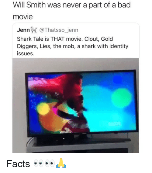 Bad, Facts, and Funny: Will Smith was never a part of a bad  movie  Jenn @Thatsso_jenn  Shark Tale is THAT movie. Clout, Gold  Diggers, Lies, the mob, a shark with identity  issues Facts 👀👀🙏