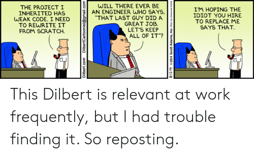 "Work, Gmail, and gmail.com: WILL THERE EVER BE  AN ENGINEER WHO SAYS,  ""THAT LAST GUY DID A  GREAT JOB  LET'S KEEP  ALL OF IT""?  THE PROJECTI  INHERITED HAS  WEAK CODE. I NEED  TO REWRITE IT  FROM SCRATCH  IM HOPING THE  IDIOT YOU HIRE  TO REPLACE ME  SAYS THAT.  Dilbert.com  DilbertCartoonist@gmail.com This Dilbert is relevant at work frequently, but I had trouble finding it. So reposting."
