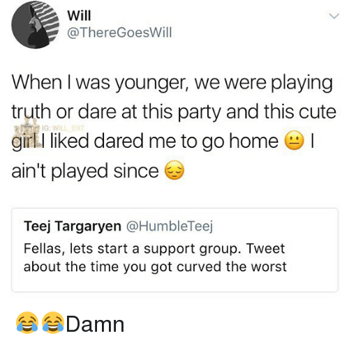 cute girls: Will  @ThereGoesWill  When I was younger, we were playing  truth or dare at this party and this cute  girl I liked dared me to go home !  ain't played since  IG:WIL  Teej Targaryen @HumbleTeej  Fellas, lets start a support group. Tweet  about the time you got curved the worst 😂😂Damn