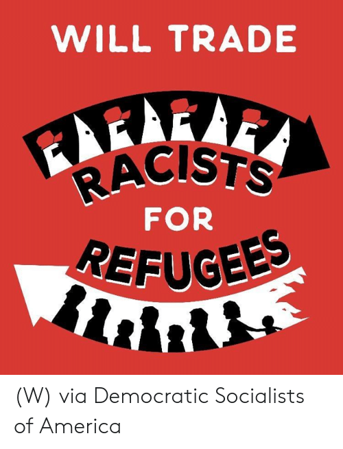 Racists: WILL TRADE  RACISTS  FOR  REFUGEE (W) via Democratic Socialists of America