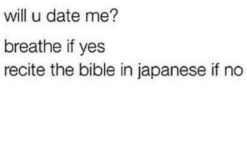 Bible, Date, and Japanese: will u date me?  breathe if yes  recite the bible in japanese if no