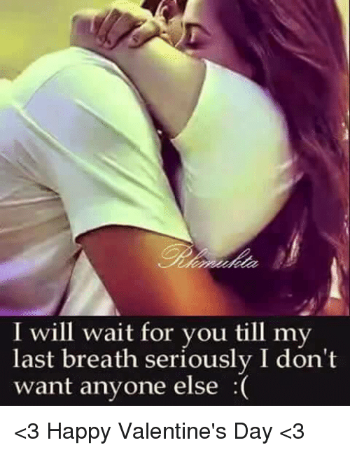 Memes, Valentine's Day, and Happy: will wait for you till my  last breath seriously I don't  want anyone else <3 Happy Valentine's Day <3