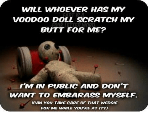 WILL WHOEVER HAS MY VOODOO DOLL SCRATCH MY BUTT FOR ME? I'M IN