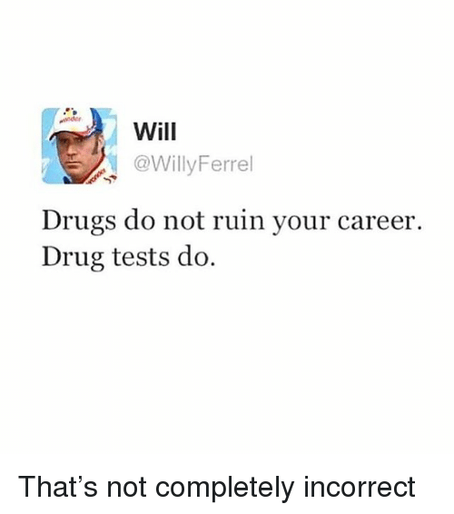 Drugs, Girl Memes, and Drug: Will  @WillyFerrel  Drugs do not ruin your careeir.  Drug tests do. That's not completely incorrect