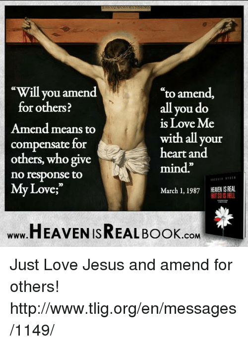 "Memes, 🤖, and booking.com: ""Will you amend  to amend,  all you do  for others?  is Love Me  Amend means to  with all your  compensate for  heart and  others, who give  mind""  no response to  My Love  March 1, 1987 HEANENIS REAL  BUT SOS HELL  HEAVEN ISREAL Book  .COM Just Love Jesus and amend for others! http://www.tlig.org/en/messages/1149/"