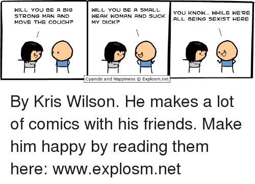 Dank, Friends, and Couch: WILL YOU BE A BIG  STRONG MAN AND  MOVE THE COUCH?  WILL YOU BE A SMALL vOU KNOW... WHILE WE'RE  WEAK WOMAN AND SUCK ALL BEING SEXIST HERE  MY DICK? By Kris Wilson. He makes a lot of comics with his friends. Make him happy by reading them here: www.explosm.net