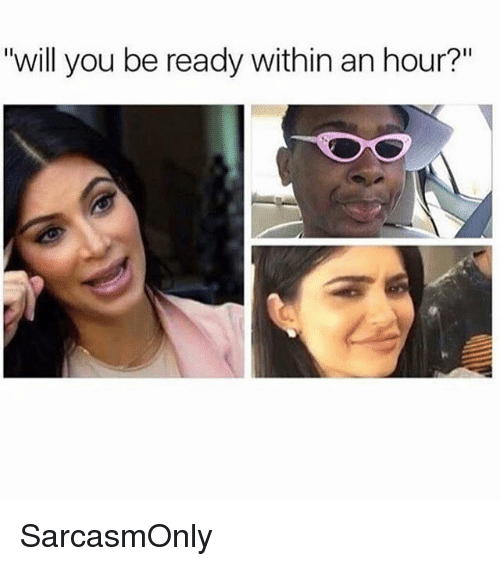 "Funny, Memes, and Will: ""will you be ready within an hour?"" SarcasmOnly"