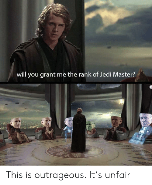 Jedi, Outrageous, and Will: will you grant me the rank of Jedi Master? This is outrageous. It's unfair