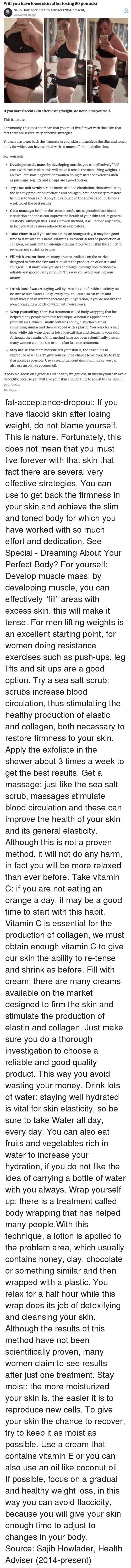 "Massage, Money, and Scrubs: Will you have loose skin after losing 50 pounds?  Sajib Howlader, Health Adviser (2014-present)  Answered 1h ago  8   If you have flaccid skin after losing weight, do not blame yourself.  This is nature.  Fortunately, this does not mean that you must live forever with that skin that  fact there are several very effective strategies.  You can use to get back the firmness in your skin and achieve the slim and toned  body for which you have worked with so much effort and dedication.   For yourself:  * Develop muscle mass: by developing muscle, you can effectively ""fill'""  areas with excess skin, this will make it tense. For men lifting weights is  an excellent starting point, for women doing resistance exercises such  as push-ups, leg lifts and sit-ups are a good option.  Try a sea salt scrub: scrubs increase blood circulation, thus stimulating  the healthy production of elastic and collagen, both necessary to restore  firmness to your skin. Apply the exfoliate in the shower about 3 times a  week to get the best results  Get a massage: just like the sea salt scrub, massages stimulate blood  circulation and these can improve the health of your skin and its general  elasticity. Although this is not a proven method, it will not do any harm,  in fact vou will be more relaxed than ever before,  Take vitamin C: if you are not eating an orange a day, it may be a good  time to start with this habit. Vitamin C is essential for the production of  collagen, we must obtain enough vitamin C to give our skin the ability to  re-tense and shrink as before,  Fill with cream: there are many creams available on the market  designed to firm the skin and stimulate the production of elastin and  collagen. Just make sure you do a thorough investigation to choose a  reliable and good quality product. This way you avoid wasting your  money.   . Drinklots ofwater: staying well hydrated is vital for skin elasticity, so  be sure to take Water all day, every day. You can also eat fruits and  vegetables rich in water to increase your hydration, if you do not like the  idea of carrying a bottle of water with you always.  Wrap yourself up: there is a treatment called body wrapping that has  helped many people.With this technique, a lotion is applied to thee  problem area, which usually contains honey, clay, chocolate or  something similar and then wrapped with a plastic. You relax for a half  hour while this wrap does its job of detoxifying and cleansing your skin  Although the results of this method have not been scientifically proven,  many women claim to see results after just one treatment.  Stay moist: the more moisturized your skin is, the easier it is to  reproduce new cells. To give your skin the chance to recover, try to keep  it as moist as possible. Use a cream that contains vitamin E or you can  also use an oil like coconut oil,  .  If possible, focus on a gradual and healthy weight loss, in this way you can avoid  flaccidity, because you will give your skin enough time to adjust to changes in  your body.  284 Views fat-acceptance-dropout: If you have flaccid skin after losing weight, do not blame yourself. This is nature. Fortunately, this does not mean that you must live forever with that skin that fact there are several very effective strategies. You can use to get back the firmness in your skin and achieve the slim and toned body for which you have worked with so much effort and dedication. See Special - Dreaming About Your Perfect Body? For yourself:  Develop muscle mass: by developing muscle, you can effectively ""fill"" areas with excess skin, this will make it tense. For men lifting weights is an excellent starting point, for women doing resistance exercises such as push-ups, leg lifts and sit-ups are a good option.  Try a sea salt scrub: scrubs increase blood circulation, thus stimulating the healthy production of elastic and collagen, both necessary to restore firmness to your skin. Apply the exfoliate in the shower about 3 times a week to get the best results.  Get a massage: just like the sea salt scrub, massages stimulate blood circulation and these can improve the health of your skin and its general elasticity. Although this is not a proven method, it will not do any harm, in fact you will be more relaxed than ever before.  Take vitamin C: if you are not eating an orange a day, it may be a good time to start with this habit. Vitamin C is essential for the production of collagen, we must obtain enough vitamin C to give our skin the ability to re-tense and shrink as before.  Fill with cream: there are many creams available on the market designed to firm the skin and stimulate the production of elastin and collagen. Just make sure you do a thorough investigation to choose a reliable and good quality product. This way you avoid wasting your money.  Drink lots of water: staying well hydrated is vital for skin elasticity, so be sure to take Water all day, every day. You can also eat fruits and vegetables rich in water to increase your hydration, if you do not like the idea of carrying a bottle of water with you always.  Wrap yourself up: there is a treatment called body wrapping that has helped many people.With this technique, a lotion is applied to the problem area, which usually contains honey, clay, chocolate or something similar and then wrapped with a plastic. You relax for a half hour while this wrap does its job of detoxifying and cleansing your skin. Although the results of this method have not been scientifically proven, many women claim to see results after just one treatment.  Stay moist: the more moisturized your skin is, the easier it is to reproduce new cells. To give your skin the chance to recover, try to keep it as moist as possible. Use a cream that contains vitamin E or you can also use an oil like coconut oil. If possible, focus on a gradual and healthy weight loss, in this way you can avoid flaccidity, because you will give your skin enough time to adjust to changes in your body.  Source: Sajib Howlader, Health Adviser (2014-present)"
