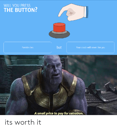 Crush, Never, and Will: WILL YOU PRESS  THE BUTTON?  but  Fornite dies  Your crush will never like you  A small price to pay for salvation. its worth it