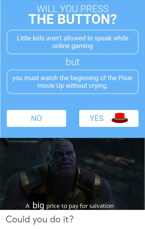 little kids: WILL YOU PRESS  THE BUTTON?  Little kids aren't allowed to speak while  online gaming  but  you must watch the beginning of the Pixar  movie Up without crying.  YES  NO  big price to pay for salvation  A Could you do it?