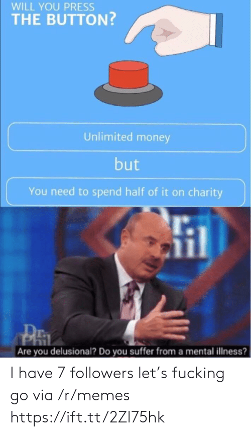 Fucking, Memes, and Money: WILL YOU PRESS  THE BUTTON?  Unlimited money  but  You need to spend half of it on charity  Are you delusional? Do you suffer from a mental illness? I have 7 followers let's fucking go via /r/memes https://ift.tt/2Zl75hk
