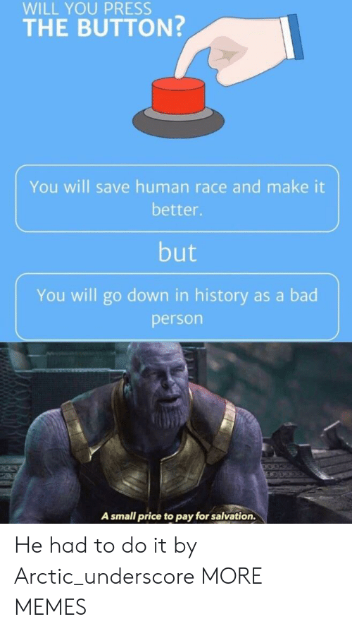 Bad, Dank, and Memes: WILL YOU PRESS  THE BUTTON?  You will save human race and make it  better.  but  You will go down in history as a bad  person  A small price to pay for salvation. He had to do it by Arctic_underscore MORE MEMES
