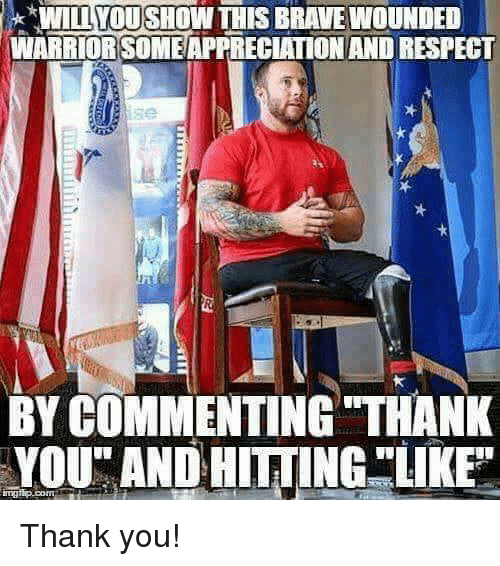 "Memes, Respect, and Thank You: WILL YOU SHOW THIS BRAVE WOUNDED  WARRIORSOMEAPPRECIATION AND RESPECT  se  BY COMMENTING THANK  YOU"" AND HITTINGLKE  ngp.comi Thank you!"