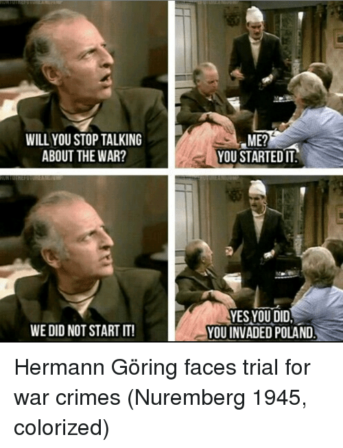 Poland, Yes, and War: WILL YOU STOP TALKING  ABOUT THE WAR?  ME?  YOU STARTED IT  YES YOU DID  YOU INVADED POLAND  WE DID NOT START IT! Hermann Göring faces trial for war crimes (Nuremberg 1945, colorized)