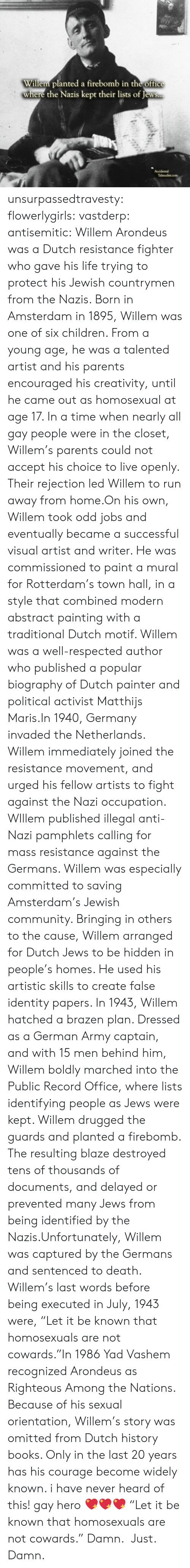 drugged: Willem planted a firebomb in the office  where the Nazis kept their lists of Jews..  Accidental  Talmudist.com unsurpassedtravesty:  flowerlygirls:  vastderp:  antisemitic:   Willem Arondeus was a Dutch resistance fighter who gave his life trying to protect his Jewish countrymen from the Nazis. Born in Amsterdam in 1895, Willem was one of six children. From a young age, he was a talented artist and his parents encouraged his creativity, until he came out as homosexual at age 17. In a time when nearly all gay people were in the closet, Willem's parents could not accept his choice to live openly. Their rejection led Willem to run away from home.On his own, Willem took odd jobs and eventually became a successful visual artist and writer. He was commissioned to paint a mural for Rotterdam's town hall, in a style that combined modern abstract painting with a traditional Dutch motif. Willem was a well-respected author who published a popular biography of Dutch painter and political activist Matthijs Maris.In 1940, Germany invaded the Netherlands. Willem immediately joined the resistance movement, and urged his fellow artists to fight against the Nazi occupation. WIllem published illegal anti-Nazi pamphlets calling for mass resistance against the Germans. Willem was especially committed to saving Amsterdam's Jewish community. Bringing in others to the cause, Willem arranged for Dutch Jews to be hidden in people's homes. He used his artistic skills to create false identity papers. In 1943, Willem hatched a brazen plan. Dressed as a German Army captain, and with 15 men behind him, Willem boldly marched into the Public Record Office, where lists identifying people as Jews were kept. Willem drugged the guards and planted a firebomb. The resulting blaze destroyed tens of thousands of documents, and delayed or prevented many Jews from being identified by the Nazis.Unfortunately, Willem was captured by the Germans and sentenced to death. Willem's last words before being 
