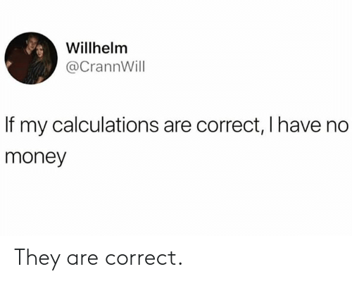 Dank, Money, and 🤖: Willhelm  @CrannWill  If my calculations are correct, I have no  money They are correct.