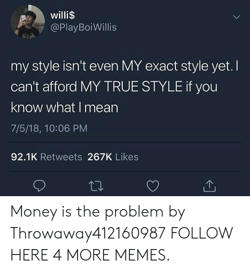Meane: willi$  @PlayBoiWillis  my style isn't even MY exact style yet. I  can't afford MY TRUE STYLE if you  know what I mean  7/5/18, 10:06 PM  92.1K Retweets 267K Likes Money is the problem by Throwaway412160987 FOLLOW HERE 4 MORE MEMES.