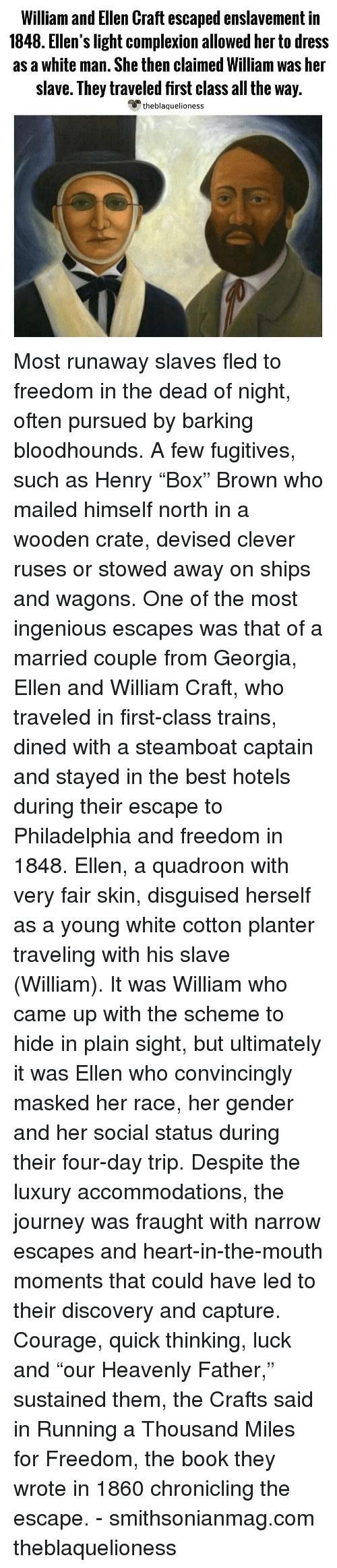 "heavenly: William and Ellen Craft escaped enslavement in  1848. Ellen's light complexion allowed her to dress  as a white man. She then claimed William was her  slave. They traveled first class all the way.  theblaquelioness Most runaway slaves fled to freedom in the dead of night, often pursued by barking bloodhounds. A few fugitives, such as Henry ""Box"" Brown who mailed himself north in a wooden crate, devised clever ruses or stowed away on ships and wagons. One of the most ingenious escapes was that of a married couple from Georgia, Ellen and William Craft, who traveled in first-class trains, dined with a steamboat captain and stayed in the best hotels during their escape to Philadelphia and freedom in 1848. Ellen, a quadroon with very fair skin, disguised herself as a young white cotton planter traveling with his slave (William). It was William who came up with the scheme to hide in plain sight, but ultimately it was Ellen who convincingly masked her race, her gender and her social status during their four-day trip. Despite the luxury accommodations, the journey was fraught with narrow escapes and heart-in-the-mouth moments that could have led to their discovery and capture. Courage, quick thinking, luck and ""our Heavenly Father,"" sustained them, the Crafts said in Running a Thousand Miles for Freedom, the book they wrote in 1860 chronicling the escape. - smithsonianmag.com theblaquelioness"