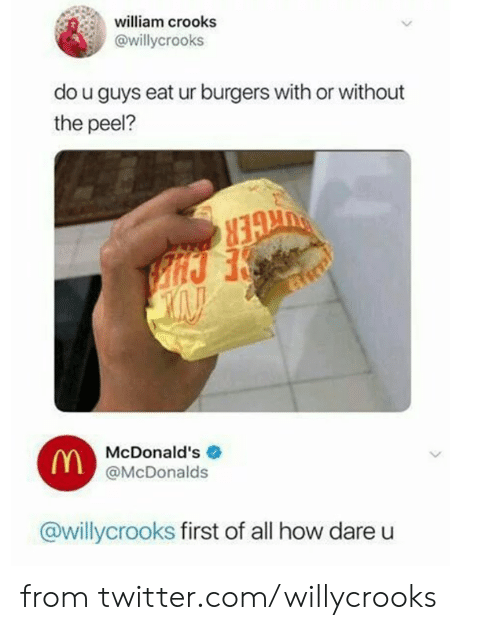 Dank, McDonalds, and Twitter: william crooks  @willycrooks  do u guys eat ur burgers with or without  the peel?  McDonald's  (Y@McDonalds  @willycrooks first of all how dare from twitter.com/willycrooks