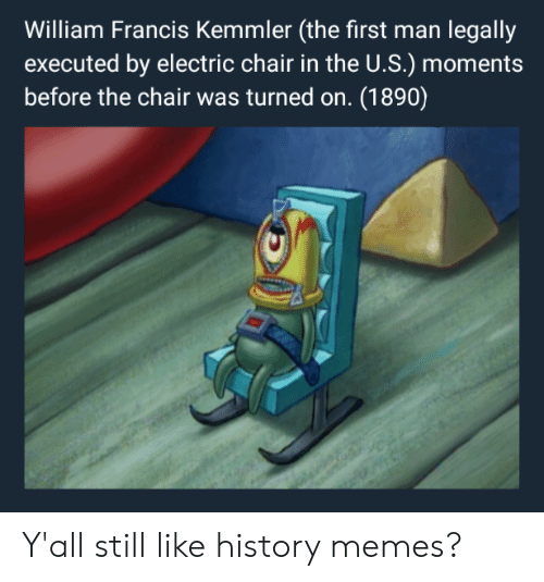History Memes: William Francis Kemmler (the first man legally  executed by electric chair in the U.S.) mome  before the chair was turned on. (1890) Y'all still like history memes?