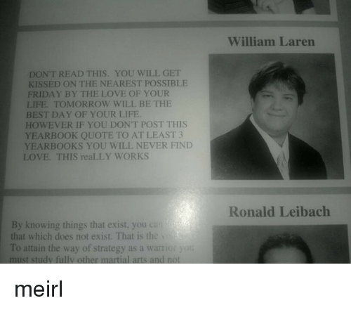 martial arts: William Laren  DONT READ THIS. YOU WILL GET  KISSED ON THE NEAREST POSSIBLE  FRIDAY BY THE LOVE OF YOUR  LIFE. TOMORROW WILL BE THE  BEST DAY OF YOUR LIFE  HOWEVER IF YOU DON'T POST THIS  YEARBOOK QUOTE TO AT LEAST 3  YEARBOOKS YOU WILL NEVER FIND  LOVE. THIS reaLLY WORKS  Ronald Leibach  By knowing things that exist, you can  that which does not exist. That is the  To attain the way of strategy as a warrior yot  must study fully other martial arts and not meirl
