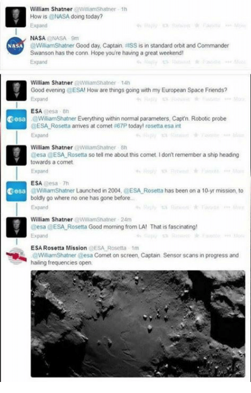 Great Weekend: William Shatner WilliamShatner 1h  How is @NASA doing today?  Expand  NASANASA 9m  @WilliamShatner Good day, Captain, RISS is in standard orbit and Commander  Swanson has the conn Hope you're having a great weekend  Expand  NASA  William Shatner WiliamShatner 14h  Good evening @ESA! How are things going with my European Space Friends?  Expand  ESA esa 8h  cesa  WiliamShatner Everything within normal parameters, Capt'n. Robotic probe  ESA Rosetta arrives at comet #67P today! rosetta esa int  Expand  William Shatner WilliamShatner sh  Desa @ESA Rosetta so tell me about this comet. I don't remember a ship heading  towards a comet  Expand  ESA esa 7h  WilliamShatner Launched in 2004, @ESA Rosetta has been on a 10-yr mission, to  boldly go where no one has gone before..  Expand  cesa  William ShatnerWilliamShatner 24m  esa a ESA-Rosetta Good morning from LA' That is fascinating!  Expand  ESA Rosetta Mission @ESA Rosetta 1m  WilliamShatner esa Comet on screen, Captain  hailing frequencies open  Sensor scans in progress and