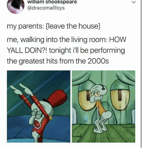 Parents, House, and Humans of Tumblr: william shookspeare  @dracomallfoys  my parents: [leave the house]  me, walking into the living room: HOW  YALL DOIN?! tonight i'll be performing  the greatest hits from the 2000s