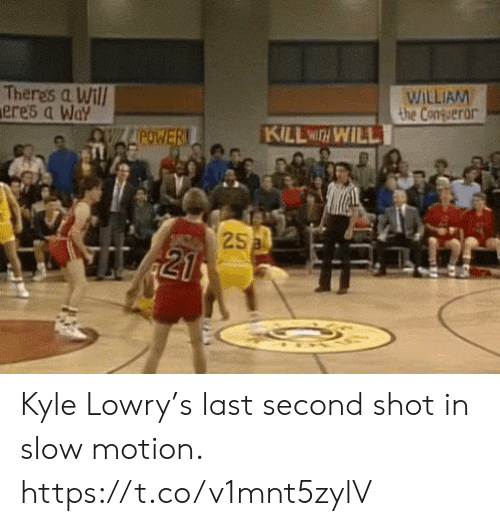 motion: WILLIAM  the Conqueror  Theres a Will  ere's a Way  KILL WITH WILL  OWLAPOWER!  25a  21 Kyle Lowry's last second shot in slow motion. https://t.co/v1mnt5zylV