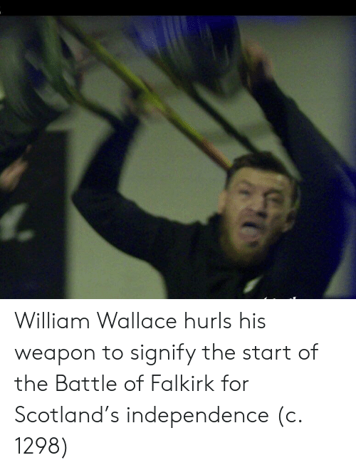 Scotland, William Wallace, and Weapon: William Wallace hurls his weapon to signify the start of the Battle of Falkirk for Scotland's independence (c. 1298)