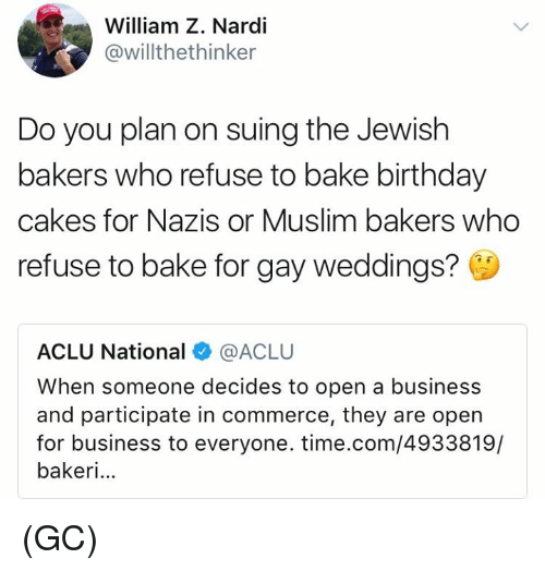 Birthday, Memes, and Muslim: William Z. Nardi  @willthethinker  Do you plan on suing the Jewish  bakers who refuse to bake birthday  cakes for Nazis or Muslim bakers who  refuse to bake for gay weddings?  ACLU National @ACLU  When someone decides to open a business  and participate in commerce, they are open  for business to everyone. time.com/4933819/  bakeri... (GC)