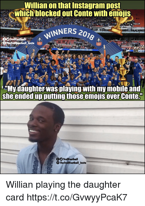 """Instagram, Memes, and Emojis: Willian on that Instagram post  whichblocked out Conte with emojis  INNERS 20z  The tiolgotbalita  LC  Mydaughterwas playing with my mobile and  she ended up putting those emojis over Conte.""""  TrollFootball  TheTrollFootball_Insta Willian playing the daughter card https://t.co/GvwyyPcaK7"""
